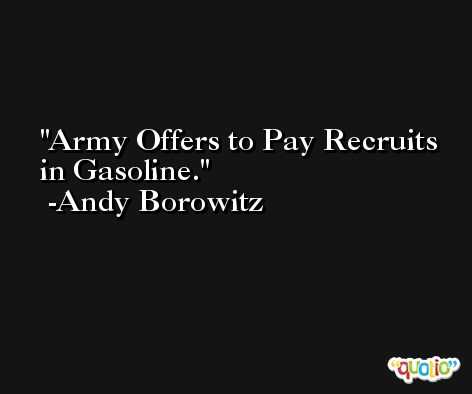 Army Offers to Pay Recruits in Gasoline. -Andy Borowitz