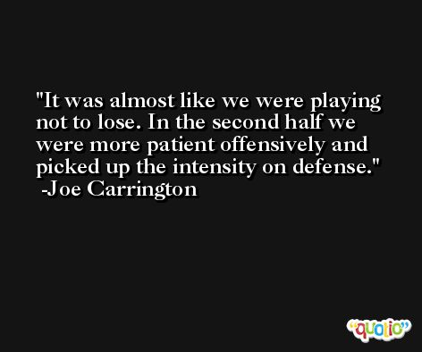 It was almost like we were playing not to lose. In the second half we were more patient offensively and picked up the intensity on defense. -Joe Carrington