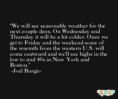 We will see seasonable weather for the next couple days. On Wednesday and Thursday it will be a bit colder. Once we get to Friday and the weekend some of the warmth from the western U.S. will come eastward and we'll see highs in the low to mid 40s in New York and Boston. -Joel Burgio