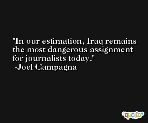 In our estimation, Iraq remains the most dangerous assignment for journalists today. -Joel Campagna