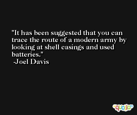 It has been suggested that you can trace the route of a modern army by looking at shell casings and used batteries. -Joel Davis