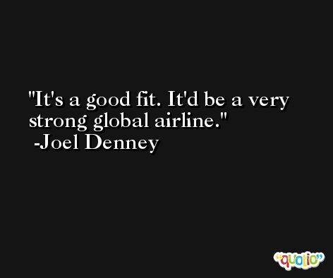 It's a good fit. It'd be a very strong global airline. -Joel Denney