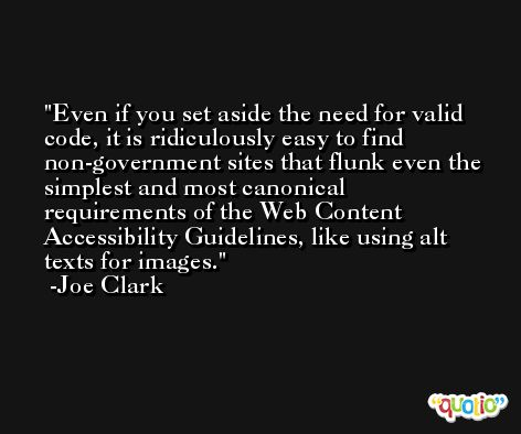Even if you set aside the need for valid code, it is ridiculously easy to find non-government sites that flunk even the simplest and most canonical requirements of the Web Content Accessibility Guidelines, like using alt texts for images. -Joe Clark