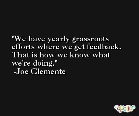 We have yearly grassroots efforts where we get feedback. That is how we know what we're doing. -Joe Clemente
