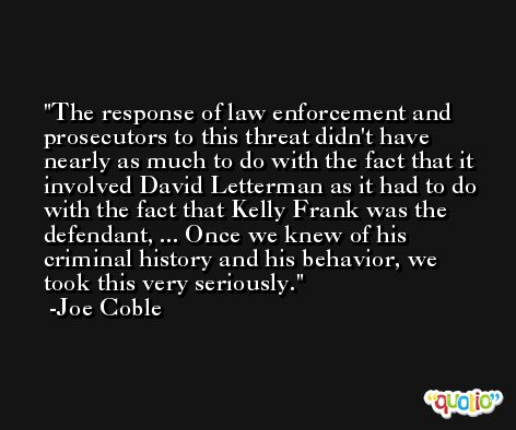 The response of law enforcement and prosecutors to this threat didn't have nearly as much to do with the fact that it involved David Letterman as it had to do with the fact that Kelly Frank was the defendant, ... Once we knew of his criminal history and his behavior, we took this very seriously. -Joe Coble