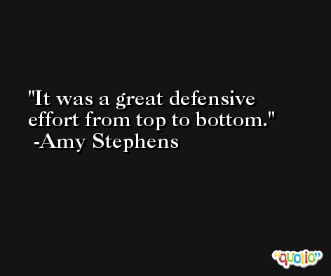 It was a great defensive effort from top to bottom. -Amy Stephens