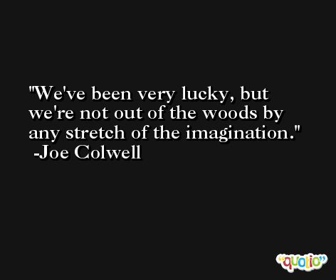 We've been very lucky, but we're not out of the woods by any stretch of the imagination. -Joe Colwell