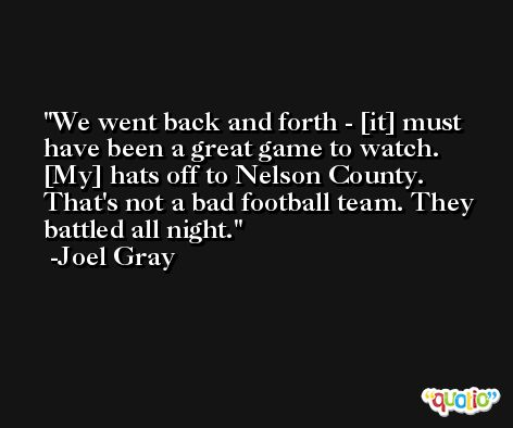 We went back and forth - [it] must have been a great game to watch. [My] hats off to Nelson County. That's not a bad football team. They battled all night. -Joel Gray