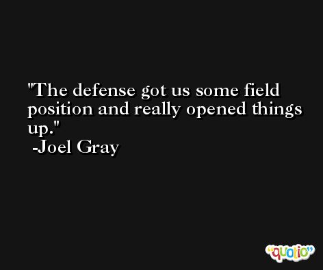 The defense got us some field position and really opened things up. -Joel Gray