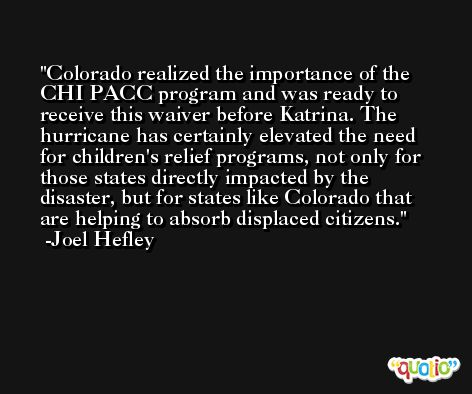 Colorado realized the importance of the CHI PACC program and was ready to receive this waiver before Katrina. The hurricane has certainly elevated the need for children's relief programs, not only for those states directly impacted by the disaster, but for states like Colorado that are helping to absorb displaced citizens. -Joel Hefley