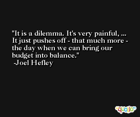 It is a dilemma. It's very painful, ... It just pushes off - that much more - the day when we can bring our budget into balance. -Joel Hefley