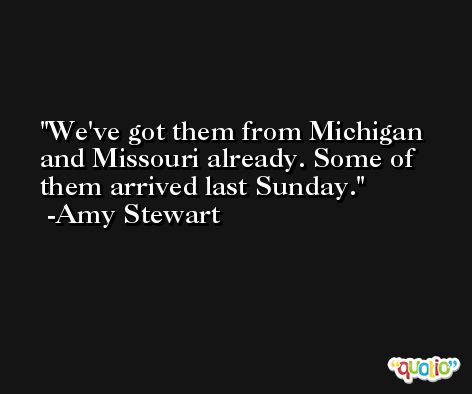 We've got them from Michigan and Missouri already. Some of them arrived last Sunday. -Amy Stewart