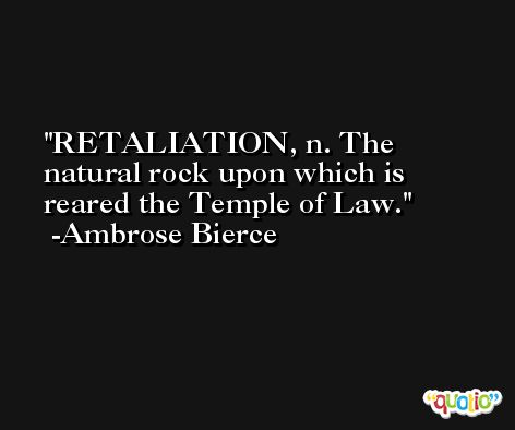 RETALIATION, n. The natural rock upon which is reared the Temple of Law. -Ambrose Bierce