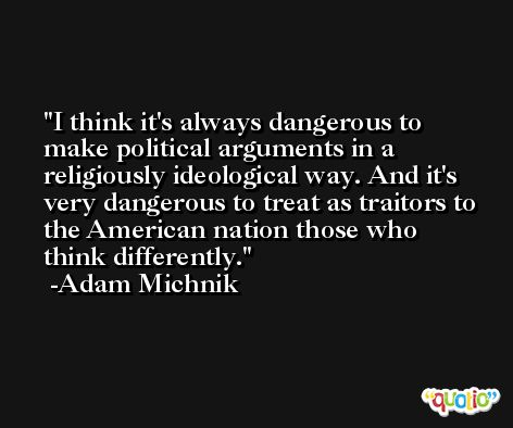 I think it's always dangerous to make political arguments in a religiously ideological way. And it's very dangerous to treat as traitors to the American nation those who think differently. -Adam Michnik