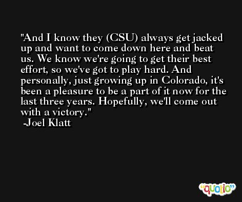 And I know they (CSU) always get jacked up and want to come down here and beat us. We know we're going to get their best effort, so we've got to play hard. And personally, just growing up in Colorado, it's been a pleasure to be a part of it now for the last three years. Hopefully, we'll come out with a victory. -Joel Klatt
