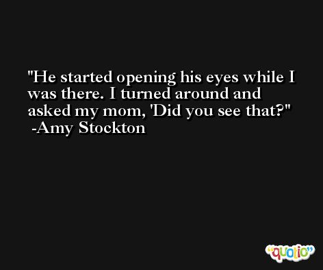 He started opening his eyes while I was there. I turned around and asked my mom, 'Did you see that? -Amy Stockton