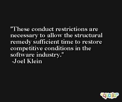 These conduct restrictions are necessary to allow the structural remedy sufficient time to restore competitive conditions in the software industry. -Joel Klein