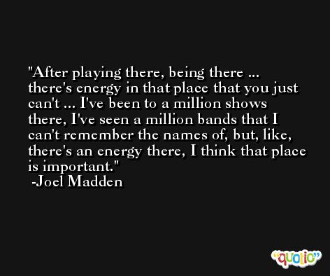 After playing there, being there ... there's energy in that place that you just can't ... I've been to a million shows there, I've seen a million bands that I can't remember the names of, but, like, there's an energy there, I think that place is important. -Joel Madden