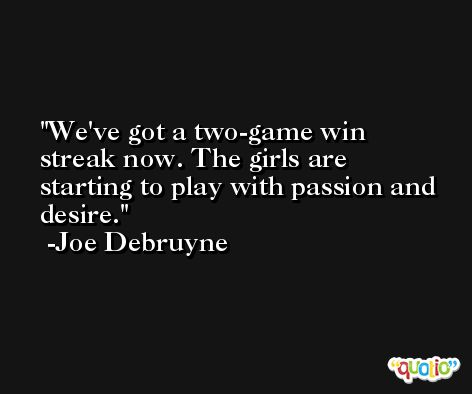 We've got a two-game win streak now. The girls are starting to play with passion and desire. -Joe Debruyne