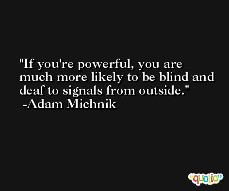 If you're powerful, you are much more likely to be blind and deaf to signals from outside. -Adam Michnik