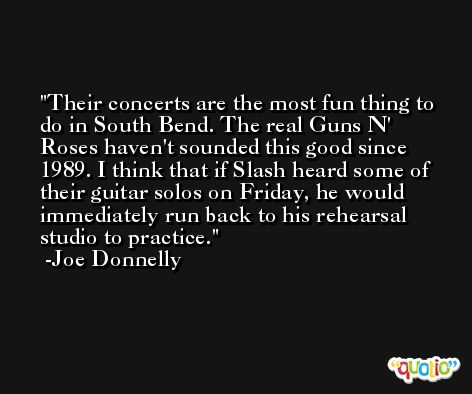 Their concerts are the most fun thing to do in South Bend. The real Guns N' Roses haven't sounded this good since 1989. I think that if Slash heard some of their guitar solos on Friday, he would immediately run back to his rehearsal studio to practice. -Joe Donnelly