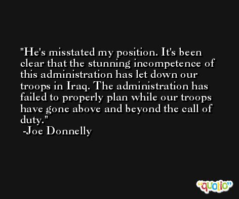 He's misstated my position. It's been clear that the stunning incompetence of this administration has let down our troops in Iraq. The administration has failed to properly plan while our troops have gone above and beyond the call of duty. -Joe Donnelly