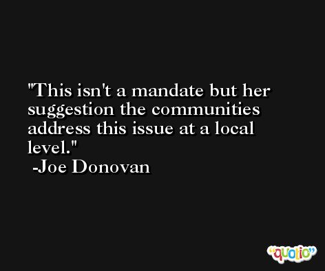 This isn't a mandate but her suggestion the communities address this issue at a local level. -Joe Donovan