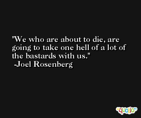 We who are about to die, are going to take one hell of a lot of the bastards with us. -Joel Rosenberg