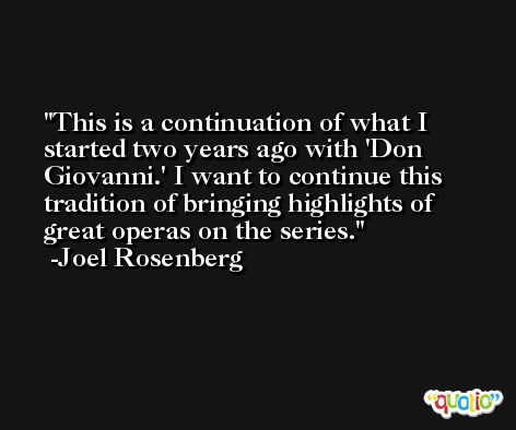 This is a continuation of what I started two years ago with 'Don Giovanni.' I want to continue this tradition of bringing highlights of great operas on the series. -Joel Rosenberg