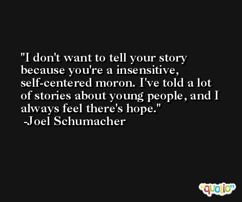 I don't want to tell your story because you're a insensitive, self-centered moron. I've told a lot of stories about young people, and I always feel there's hope. -Joel Schumacher