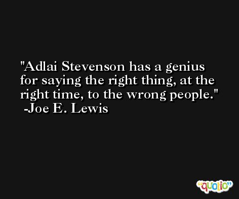 Adlai Stevenson has a genius for saying the right thing, at the right time, to the wrong people. -Joe E. Lewis