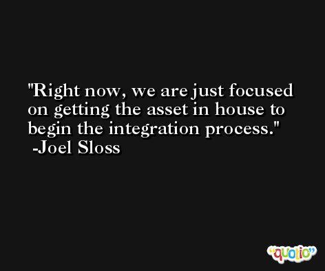 Right now, we are just focused on getting the asset in house to begin the integration process. -Joel Sloss