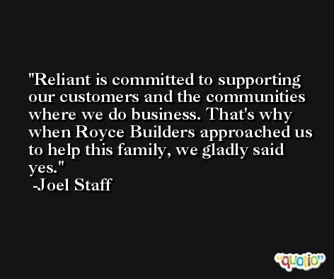 Reliant is committed to supporting our customers and the communities where we do business. That's why when Royce Builders approached us to help this family, we gladly said yes. -Joel Staff