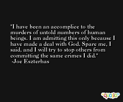 I have been an accomplice to the murders of untold numbers of human beings. I am admitting this only because I have made a deal with God. Spare me, I said, and I will try to stop others from committing the same crimes I did. -Joe Eszterhas