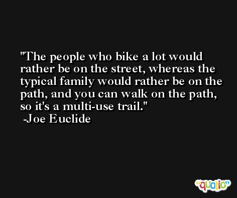 The people who bike a lot would rather be on the street, whereas the typical family would rather be on the path, and you can walk on the path, so it's a multi-use trail. -Joe Euclide