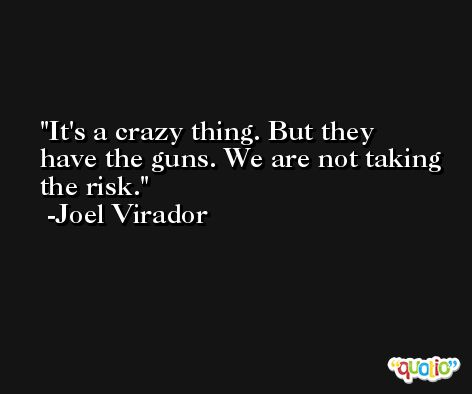 It's a crazy thing. But they have the guns. We are not taking the risk. -Joel Virador