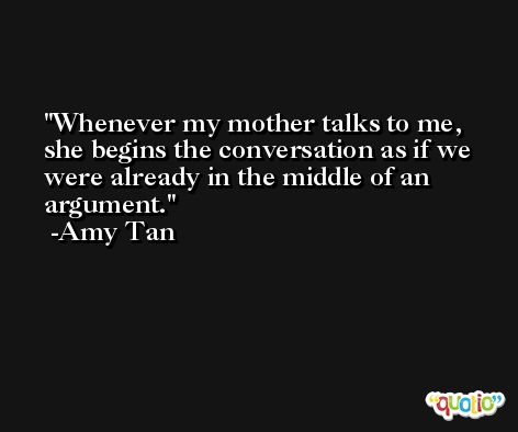 Whenever my mother talks to me, she begins the conversation as if we were already in the middle of an argument. -Amy Tan