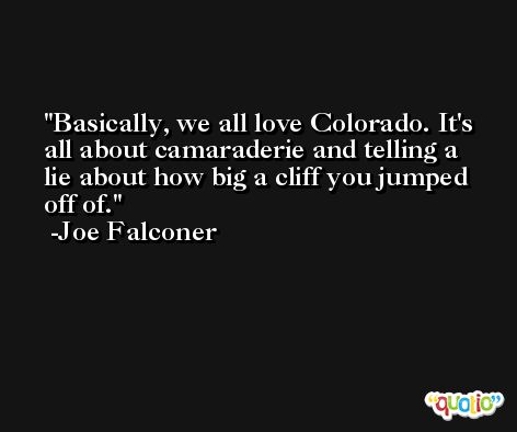 Basically, we all love Colorado. It's all about camaraderie and telling a lie about how big a cliff you jumped off of. -Joe Falconer