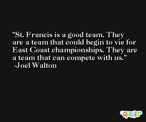 St. Francis is a good team. They are a team that could begin to vie for East Coast championships. They are a team that can compete with us. -Joel Walton