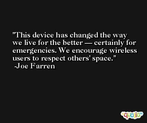 This device has changed the way we live for the better — certainly for emergencies. We encourage wireless users to respect others' space. -Joe Farren