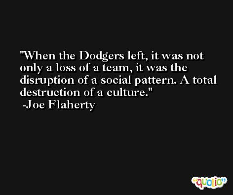 When the Dodgers left, it was not only a loss of a team, it was the disruption of a social pattern. A total destruction of a culture. -Joe Flaherty
