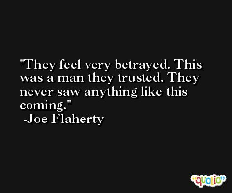 They feel very betrayed. This was a man they trusted. They never saw anything like this coming. -Joe Flaherty