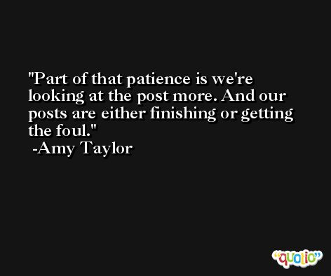 Part of that patience is we're looking at the post more. And our posts are either finishing or getting the foul. -Amy Taylor
