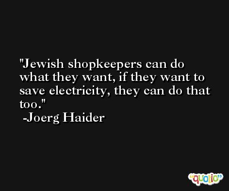 Jewish shopkeepers can do what they want, if they want to save electricity, they can do that too. -Joerg Haider