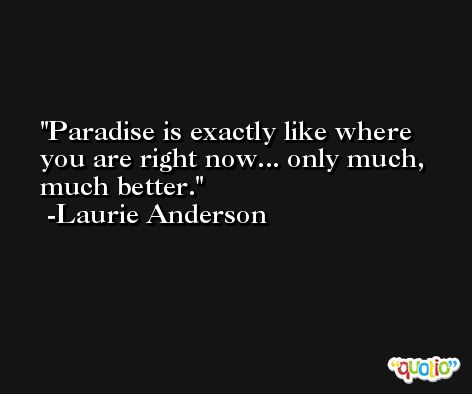 Paradise is exactly like where you are right now... only much, much better. -Laurie Anderson