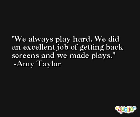 We always play hard. We did an excellent job of getting back screens and we made plays. -Amy Taylor