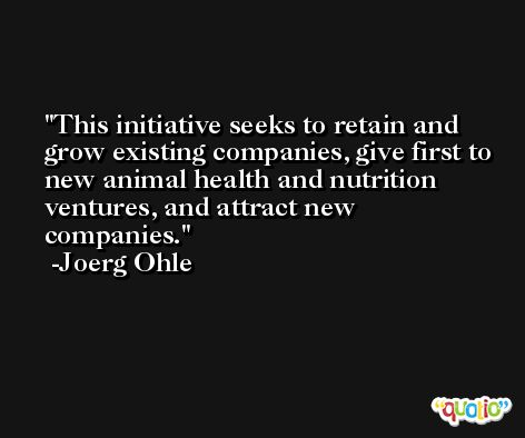 This initiative seeks to retain and grow existing companies, give first to new animal health and nutrition ventures, and attract new companies. -Joerg Ohle