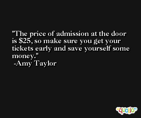 The price of admission at the door is $25, so make sure you get your tickets early and save yourself some money. -Amy Taylor