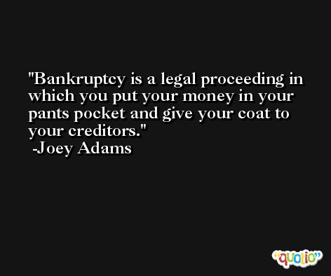 Bankruptcy is a legal proceeding in which you put your money in your pants pocket and give your coat to your creditors. -Joey Adams