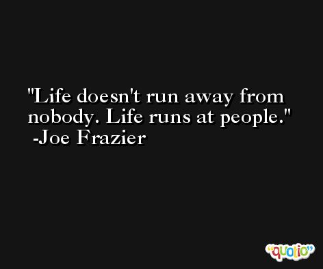 Life doesn't run away from nobody. Life runs at people. -Joe Frazier